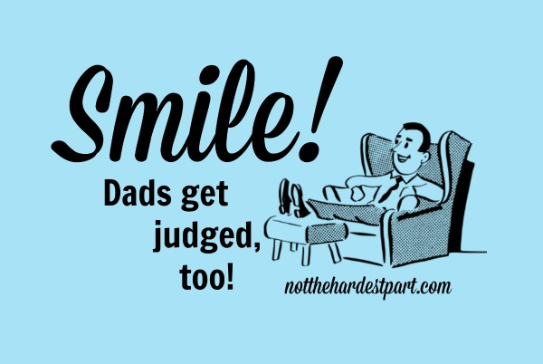Smile! Dads Get Judged, Too!
